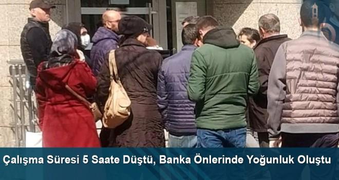 Çalışma Süresi 5 Saate Düştü, Banka Önlerinde Yoğunluk Oluştu