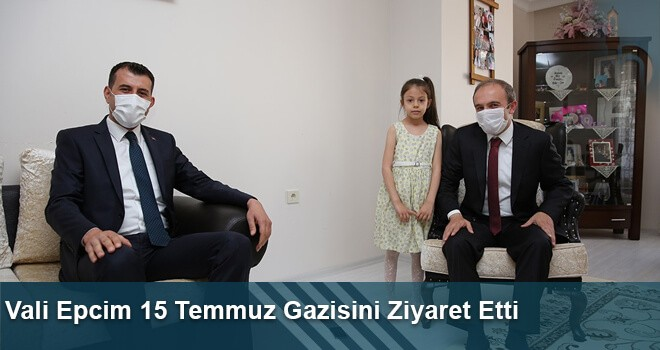 Vali Epcim 15 Temmuz Gazisini Ziyaret Etti
