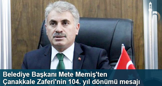 Belediye Başkanı Mete Memiş'ten  Çanakkale Zaferi'nin 104. yıl Dönümü Mesajı