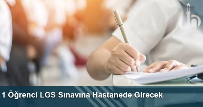 1 Öğrenci LGS Sınavına Hastanede Girecek