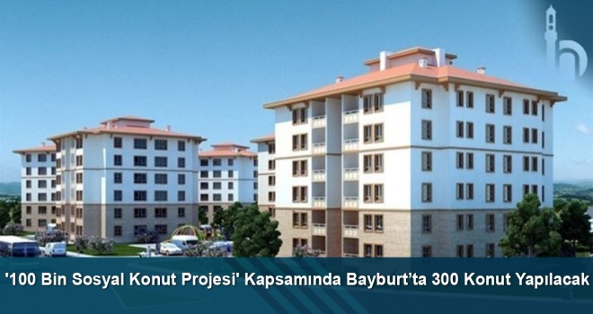 '100 Bin Sosyal Konut Projesi' kapsamında Bayburt'ta 300 konut yapılacak