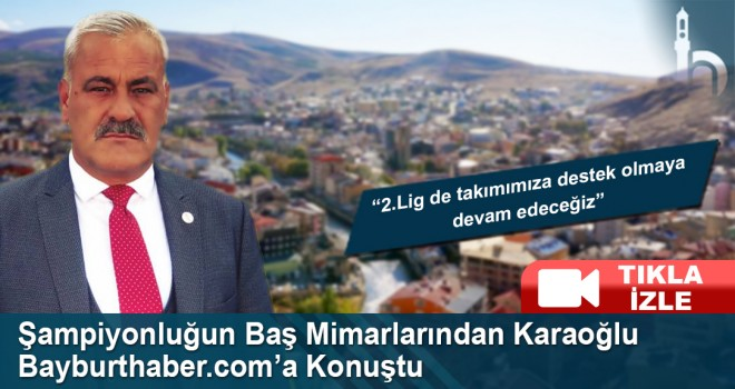 Muhammet Karaoğlu Bayburthaber.com'a Konuştu
