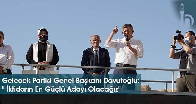 """Gelecek Partisi Genel Başkanı Davutoğlu: """" İktidarın En Güçlü Adayı Olacağız"""""""