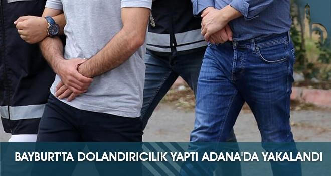 Bayburt'ta Dolandırıcılık Yaptı Adana'da Yakalandı