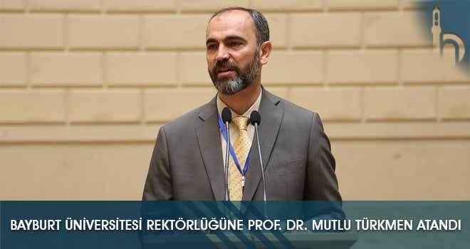 Bayburt Üniversitesi Rektörlüğüne Prof. Dr. Mutlu Türkmen Atandı
