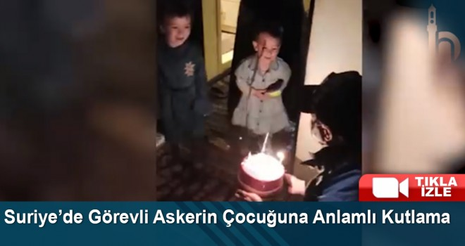 Suriye'de Görevli Askerin Çocuğuna Anlamlı Kutlama