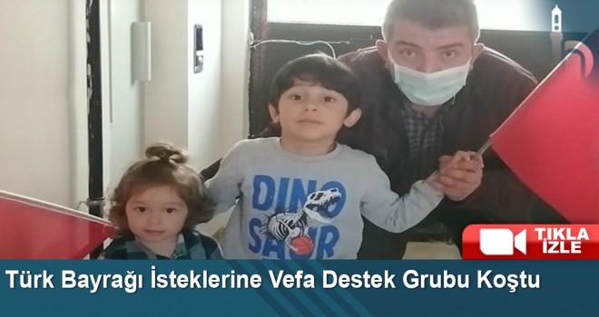 Türk Bayrağı İsteklerine Vefa Destek Grubu Koştu