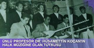 ÜNLÜ PROFESÖR DR. HÜSAMETTİN KOÇAN'IN HALK MÜZİĞİNE OLAN TUTKUSU