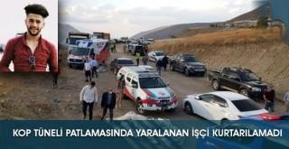 Kop Tüneli Patlamasında Yaralanan İşçi Kurtarılamadı